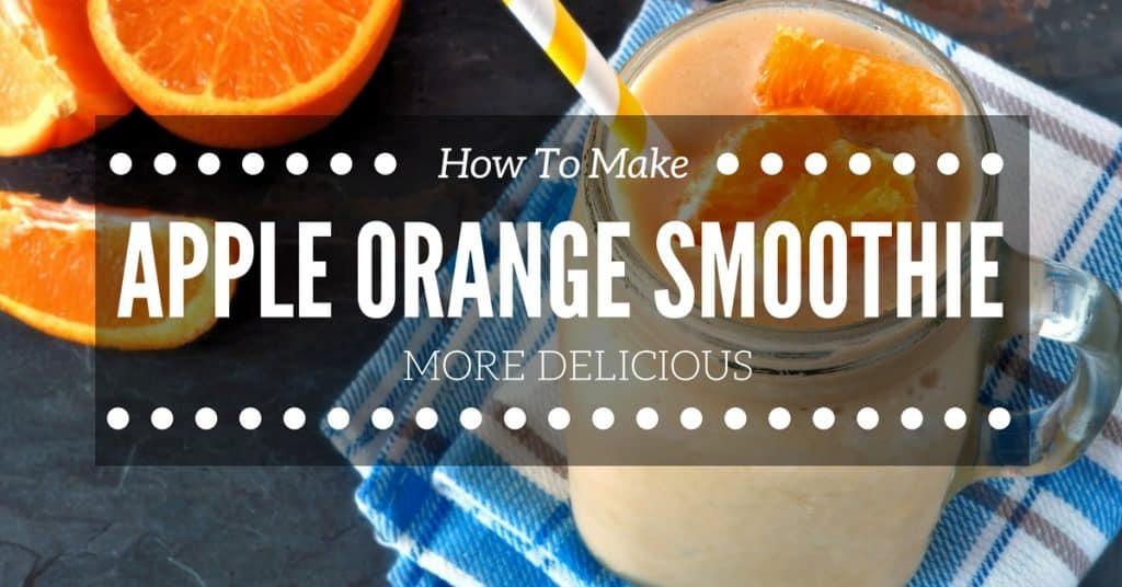 How To Make Your Apple Orange Smoothie More Delicious
