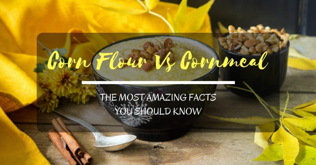 Corn Flour Vs Cornmeal: The Most Amazing Facts You Should Know