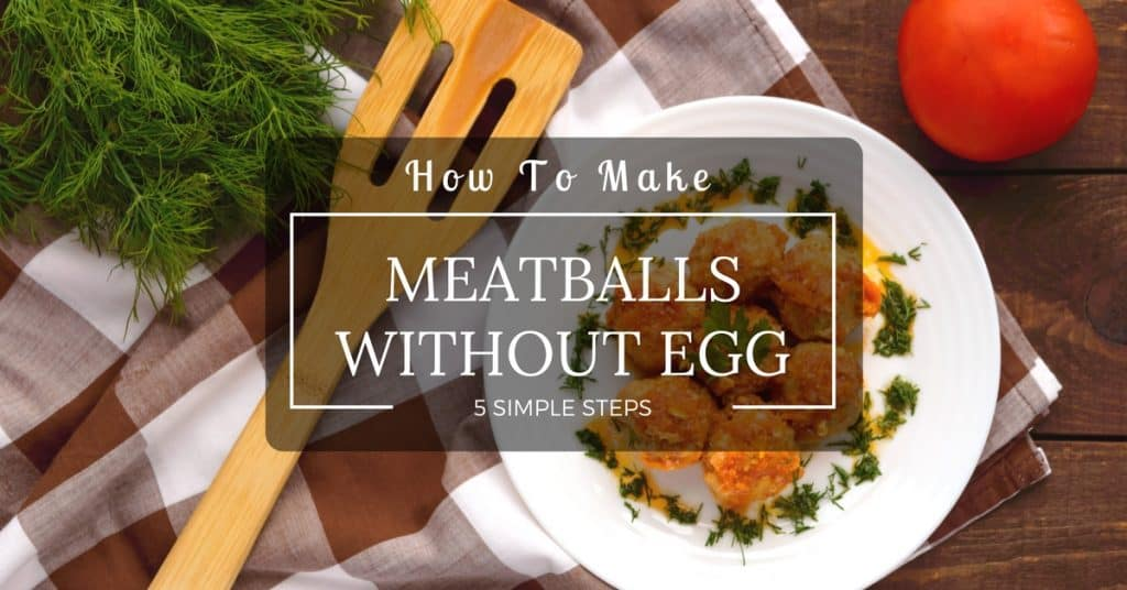 5 Simple Steps On How To Make Meatballs Without Egg